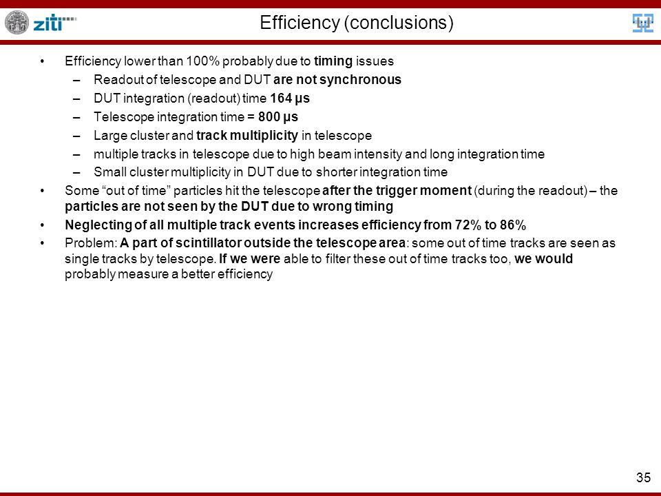 35 Efficiency (conclusions) Efficiency lower than 100% probably due to timing issues –Readout of telescope and DUT are not synchronous –DUT integration (readout) time 164 μs –Telescope integration time = 800 μs –Large cluster and track multiplicity in telescope –multiple tracks in telescope due to high beam intensity and long integration time –Small cluster multiplicity in DUT due to shorter integration time Some out of time particles hit the telescope after the trigger moment (during the readout) – the particles are not seen by the DUT due to wrong timing Neglecting of all multiple track events increases efficiency from 72% to 86% Problem: A part of scintillator outside the telescope area: some out of time tracks are seen as single tracks by telescope.
