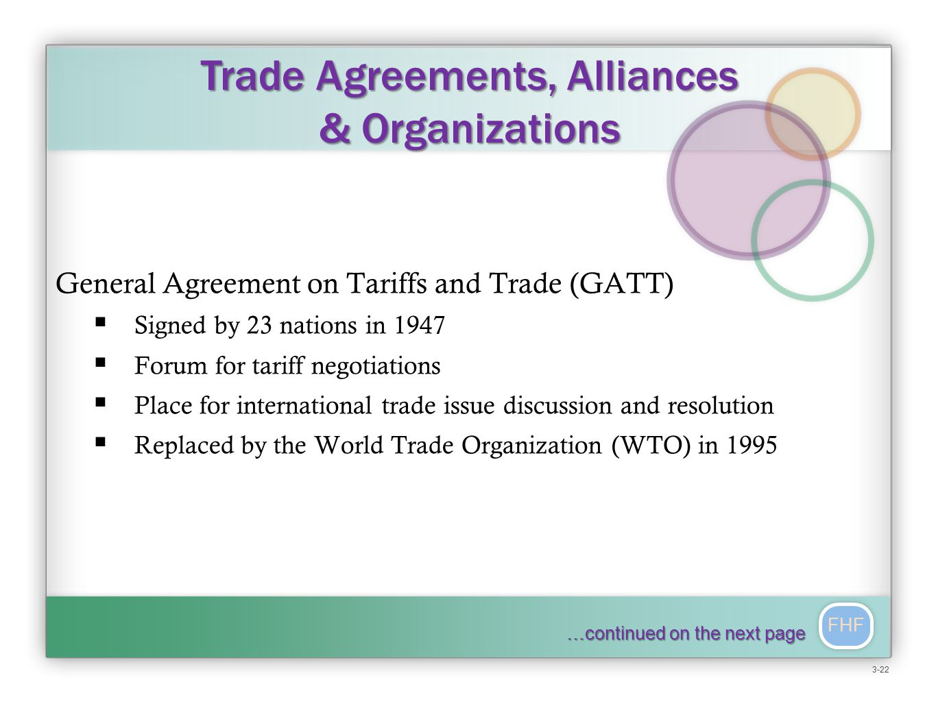 FHF General Agreement on Tariffs and Trade (GATT)  Signed by 23 nations in 1947  Forum for tariff negotiations  Place for international trade issue discussion and resolution  Replaced by the World Trade Organization (WTO) in 1995 Trade Agreements, Alliances & Organizations …continued on the next page 3-22