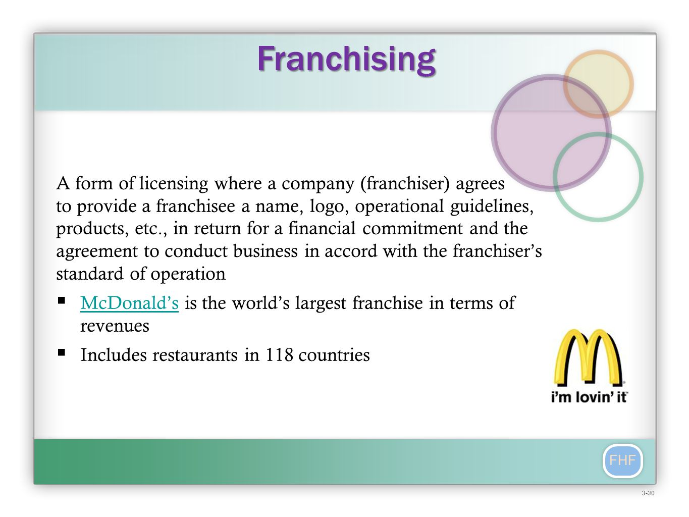 FHF A form of licensing where a company (franchiser) agrees to provide a franchisee a name, logo, operational guidelines, products, etc., in return for a financial commitment and the agreement to conduct business in accord with the franchiser's standard of operation  McDonald's is the world's largest franchise in terms of revenues McDonald's  Includes restaurants in 118 countries Franchising 3-30