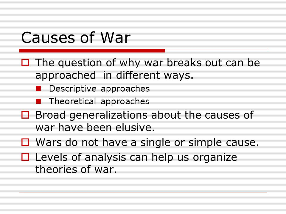 Causes of War  The question of why war breaks out can be approached in different ways. Descriptive approaches Theoretical approaches  Broad generali