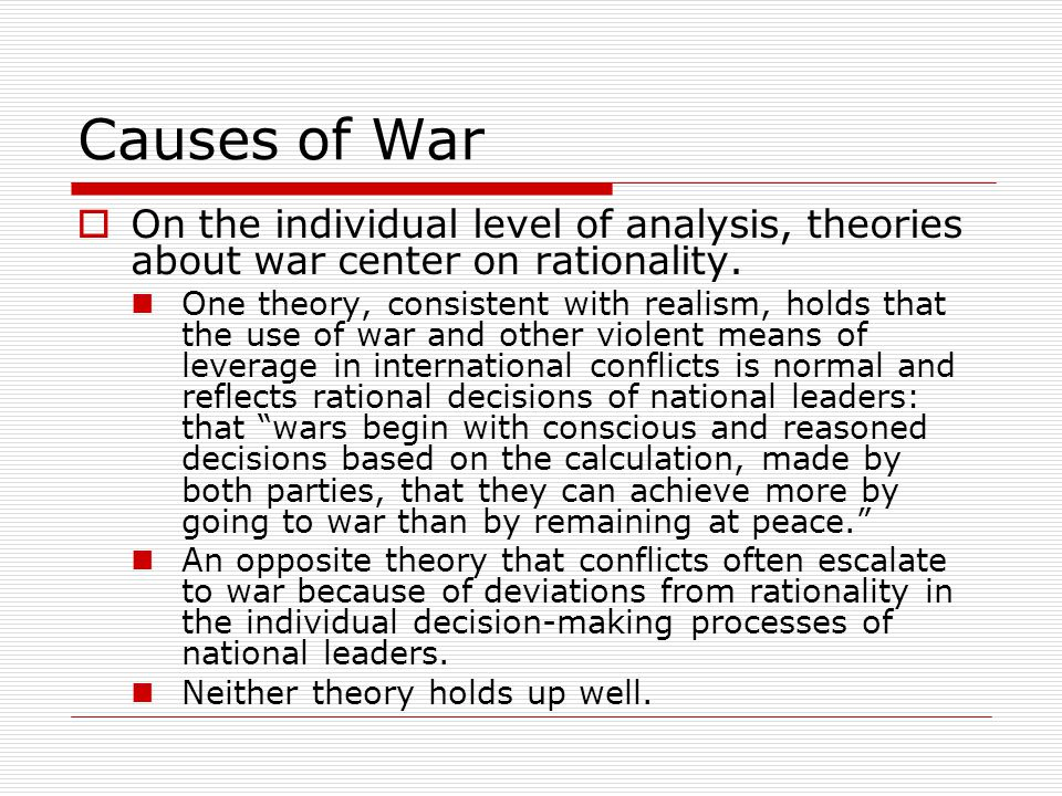 Causes of War  The domestic level of analysis draws attention to the characteristics of states or societies that may make them more or less prone to use violence in resolving conflicts.