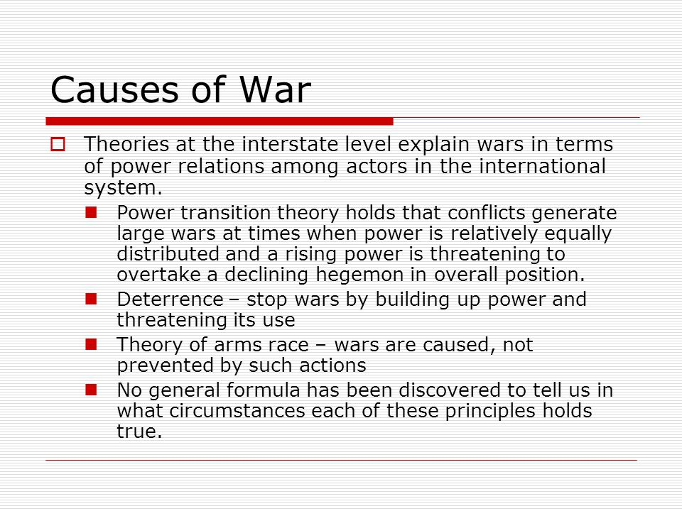 Causes of War  Theories at the interstate level explain wars in terms of power relations among actors in the international system. Power transition t