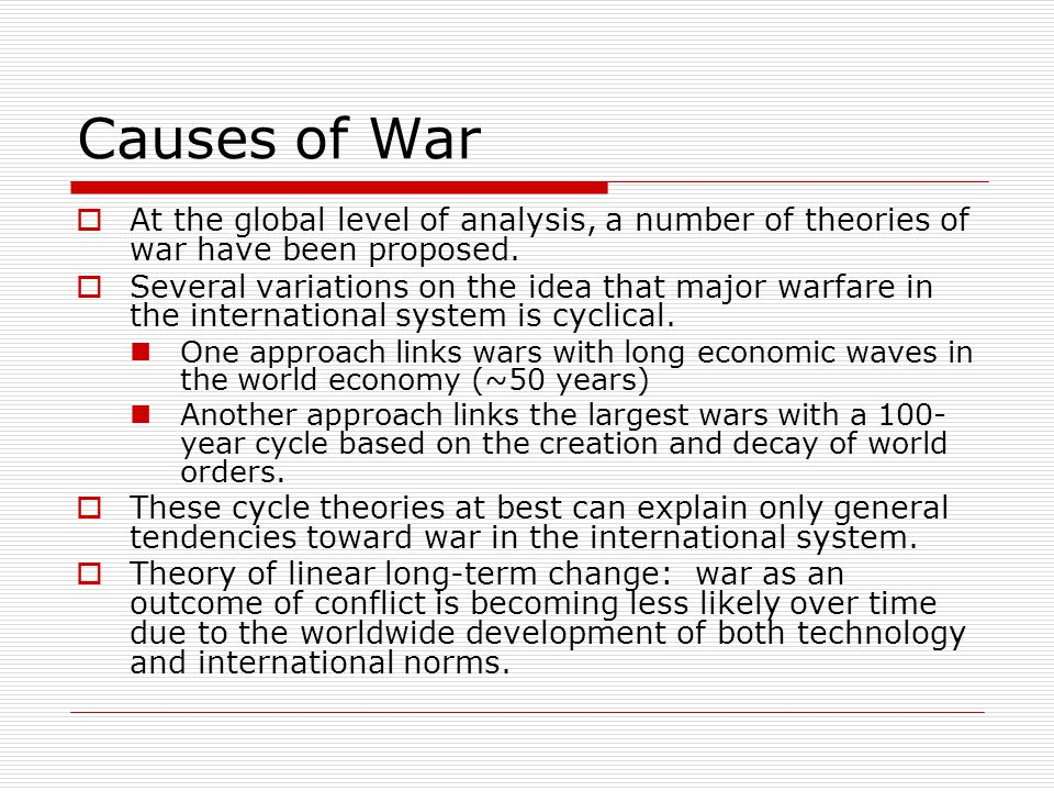 Causes of War  At the global level of analysis, a number of theories of war have been proposed.  Several variations on the idea that major warfare i