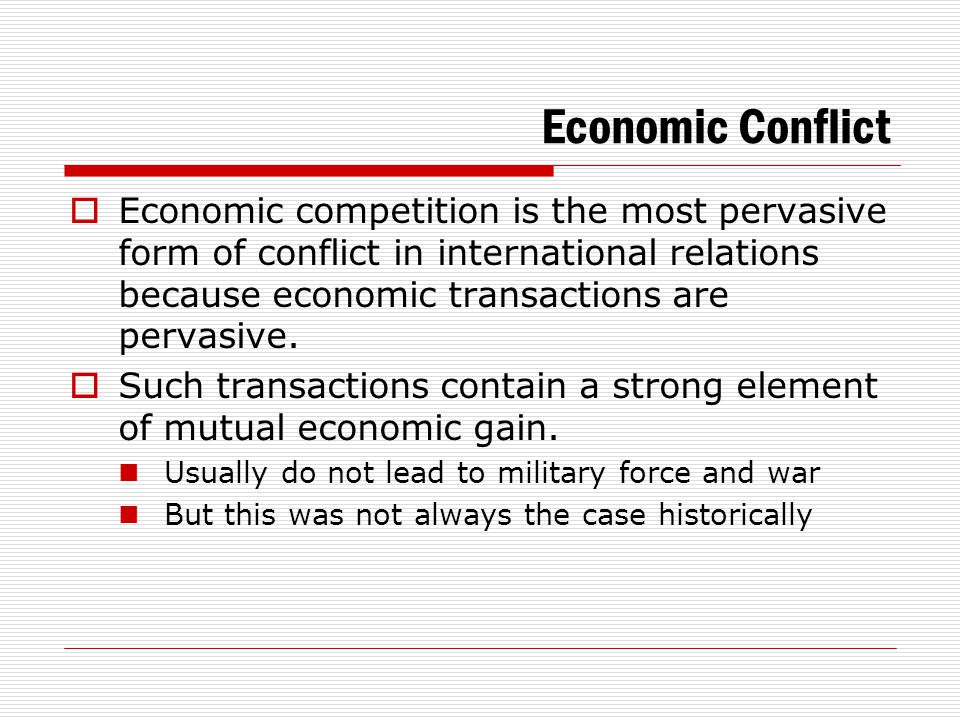 Economic Conflict  Economic conflict seldom leads to violence today because military forms of leverage are no longer very effective in economic conflicts.