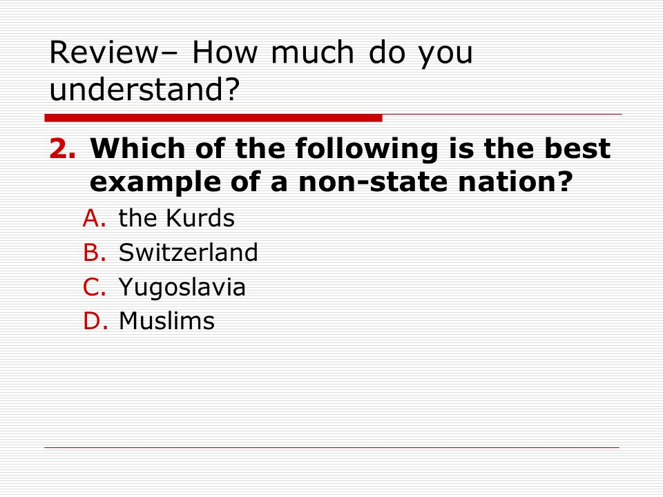 Review– How much do you understand? 2.Which of the following is the best example of a non-state nation? A.the Kurds B.Switzerland C.Yugoslavia D.Musli