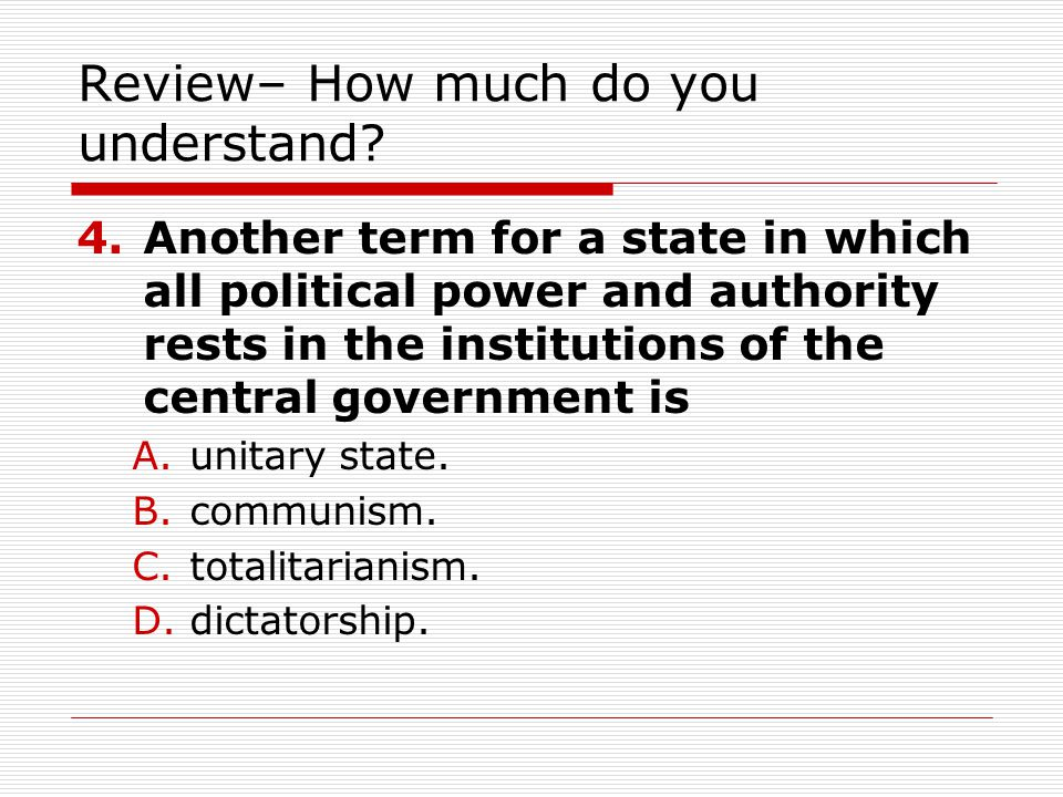 Review– How much do you understand? 4.Another term for a state in which all political power and authority rests in the institutions of the central gov