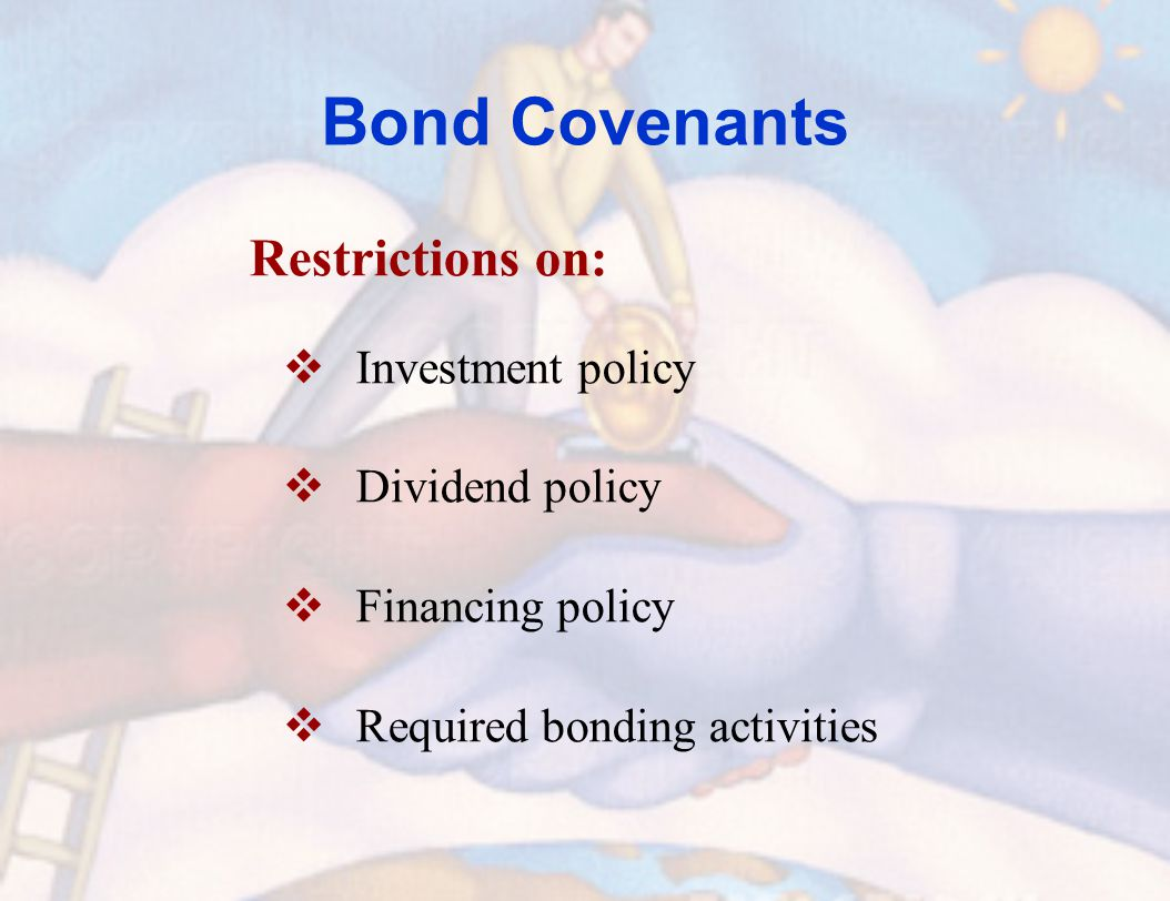Bond Covenants Restrictions on:  Investment policy  Dividend policy  Financing policy  Required bonding activities