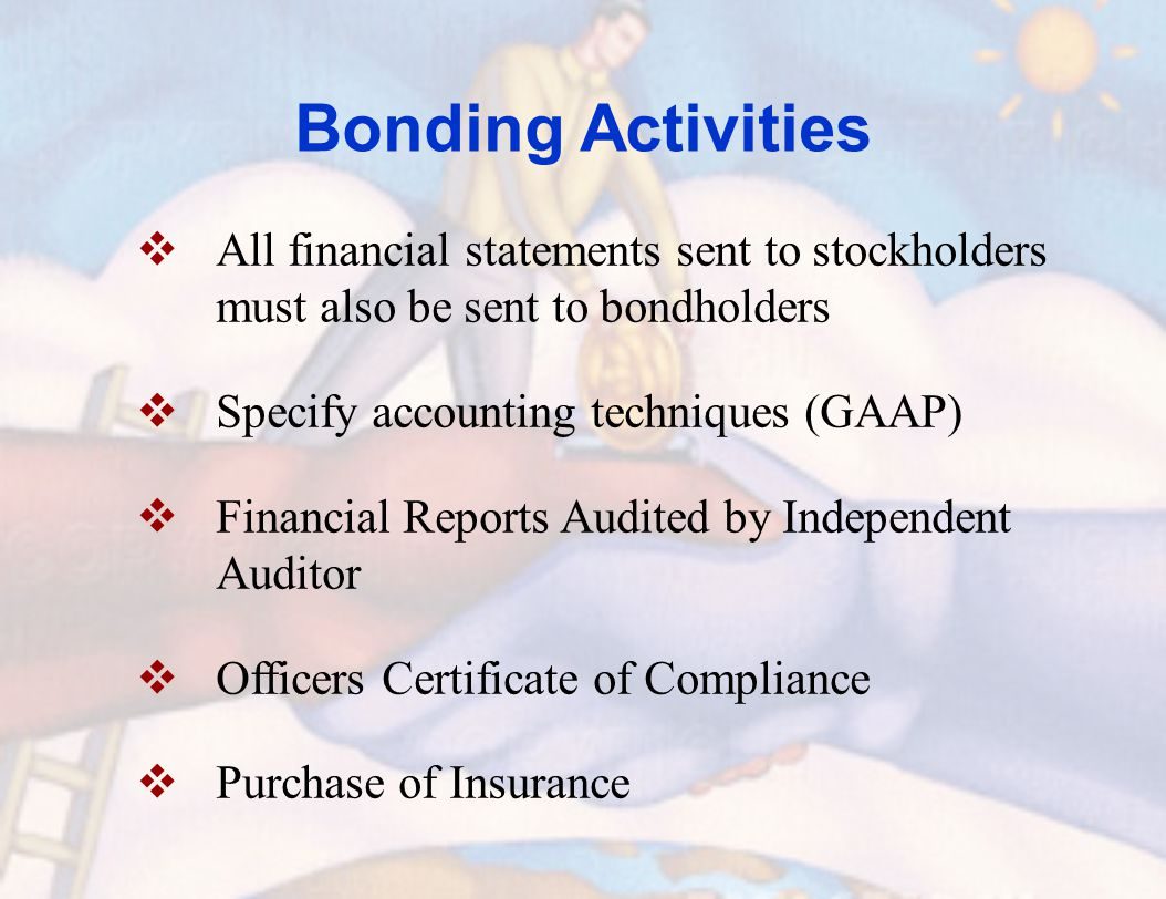Bonding Activities  All financial statements sent to stockholders must also be sent to bondholders  Specify accounting techniques (GAAP)  Financial Reports Audited by Independent Auditor  Officers Certificate of Compliance  Purchase of Insurance