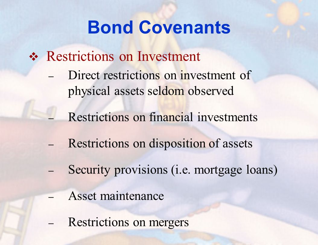 Bond Covenants  Restrictions on Investment – Direct restrictions on investment of physical assets seldom observed – Restrictions on financial investments – Restrictions on disposition of assets – Security provisions (i.e.