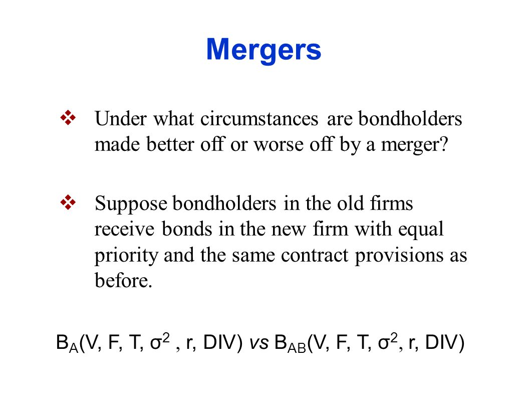 Mergers Benchmark Case: In this benchmark case, the merger should leave the value of the bonds roughly unchanged V A + V B = V AB F A / V A = F AB / V AB = F B / V B T A = T B σ 2 A = σ 2 AB = σ 2 B ; ρ AB = 1 DIV A = DIV AB = DIV B