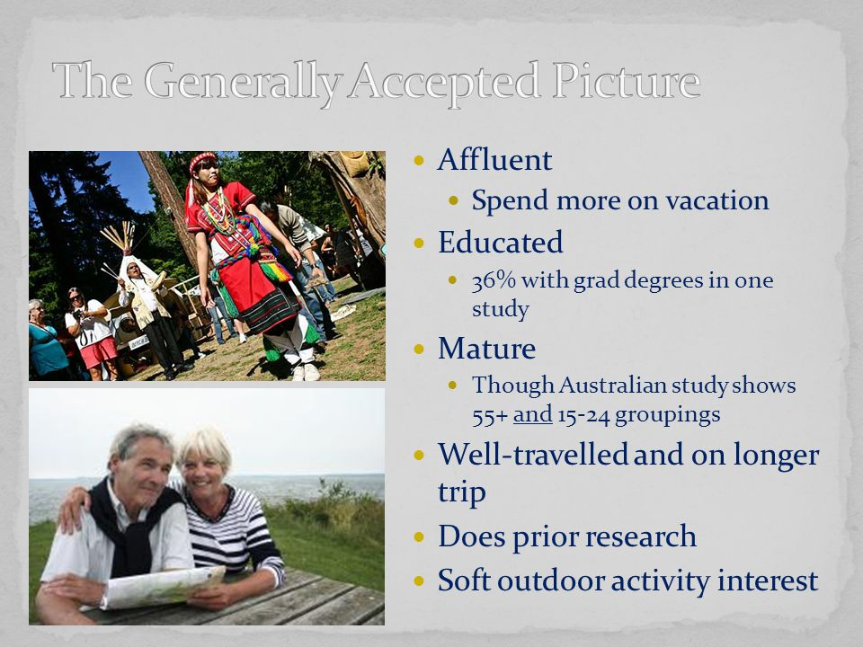 Affluent Spend more on vacation Educated 36% with grad degrees in one study Mature Though Australian study shows 55+ and 15-24 groupings Well-travelle