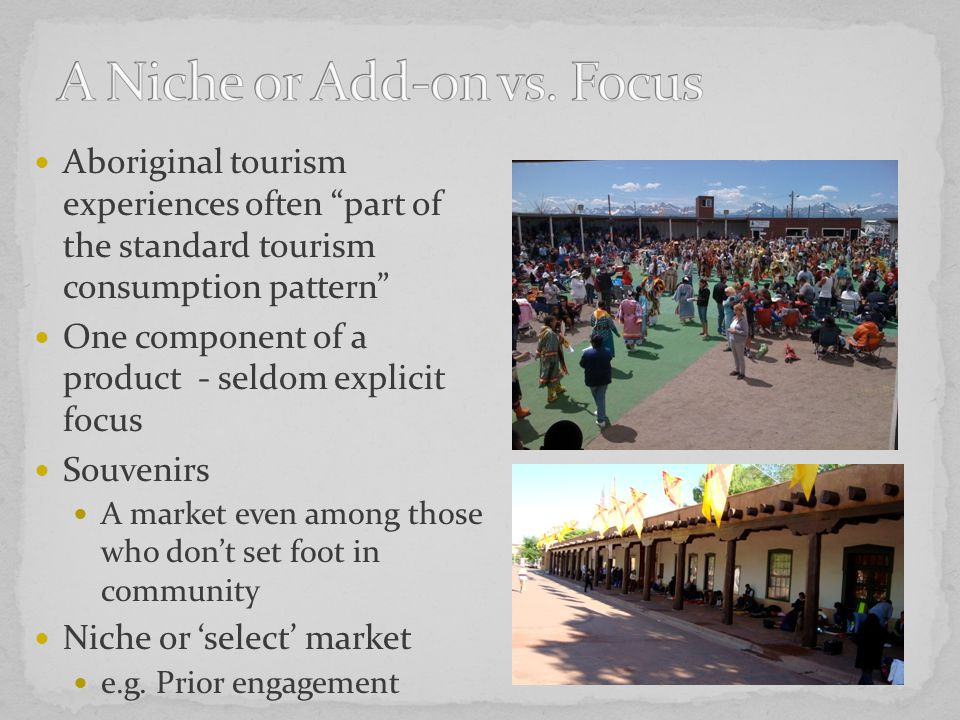 Aboriginal tourism experiences often part of the standard tourism consumption pattern One component of a product - seldom explicit focus Souvenirs A market even among those who don't set foot in community Niche or 'select' market e.g.