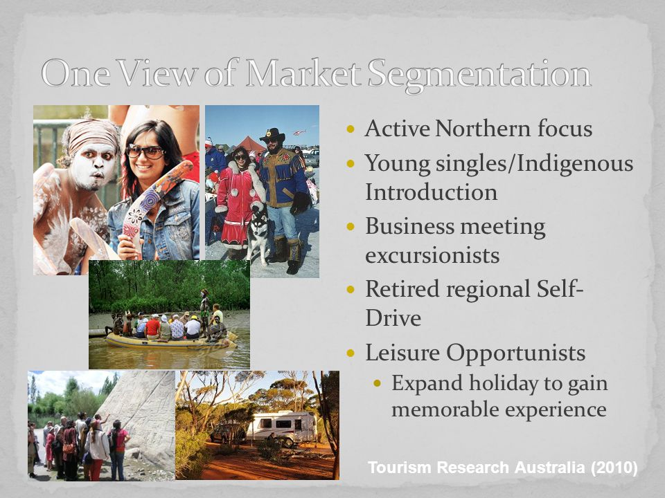 Active Northern focus Young singles/Indigenous Introduction Business meeting excursionists Retired regional Self- Drive Leisure Opportunists Expand holiday to gain memorable experience Tourism Research Australia (2010)