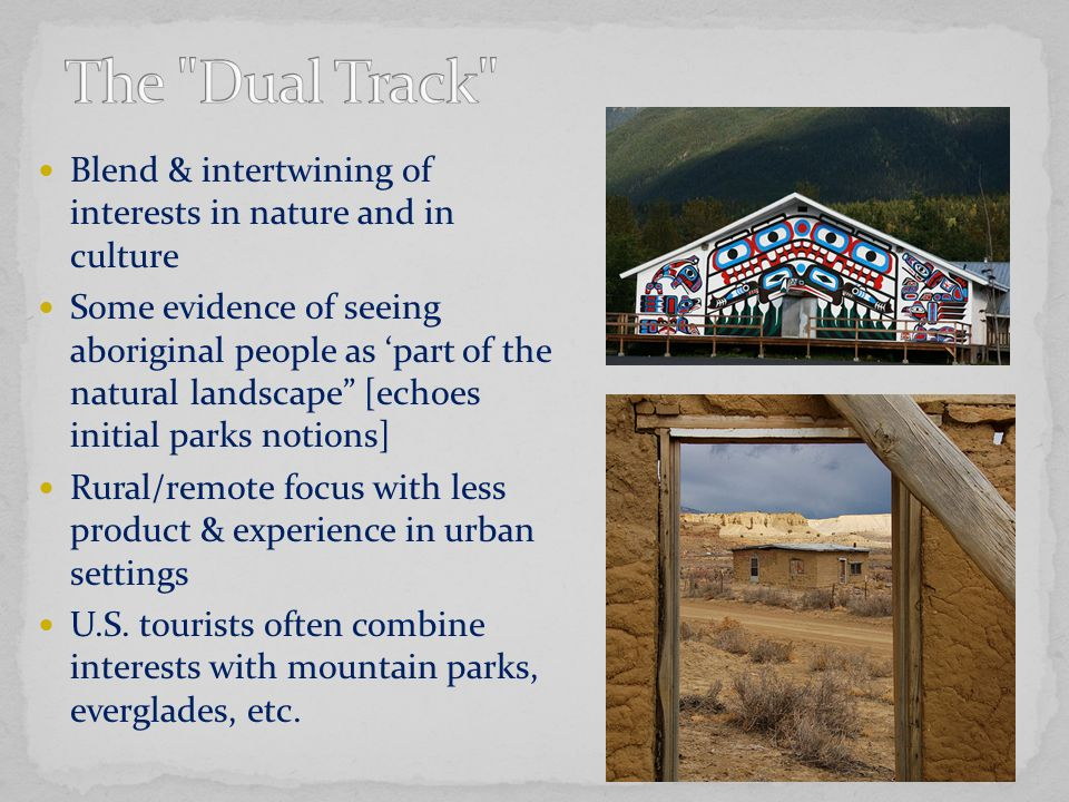 Blend & intertwining of interests in nature and in culture Some evidence of seeing aboriginal people as 'part of the natural landscape [echoes initial parks notions] Rural/remote focus with less product & experience in urban settings U.S.