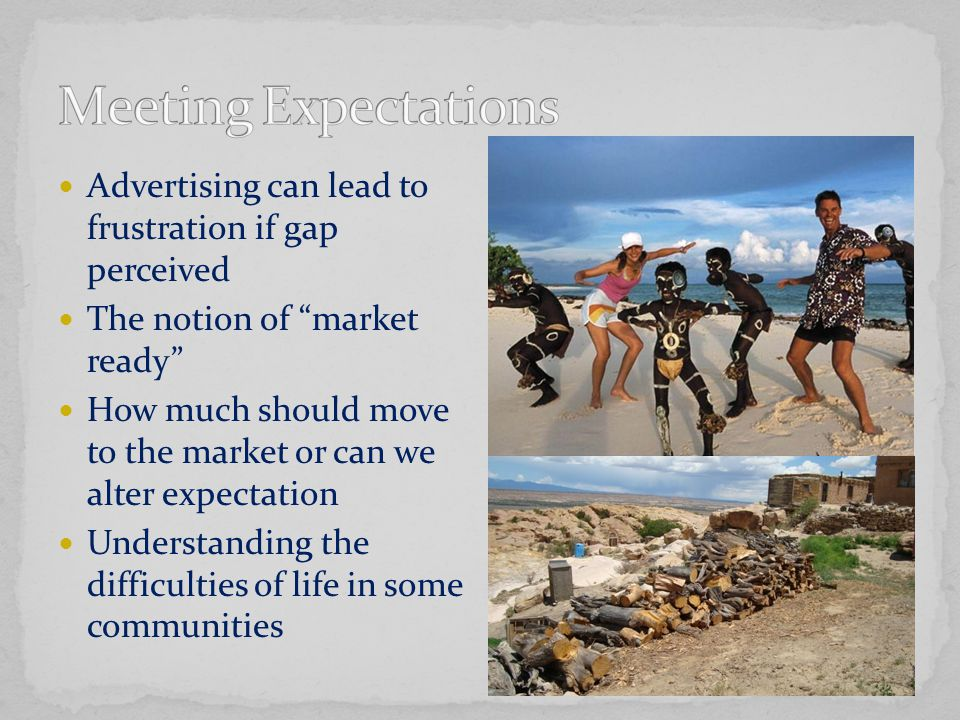 Advertising can lead to frustration if gap perceived The notion of market ready How much should move to the market or can we alter expectation Understanding the difficulties of life in some communities