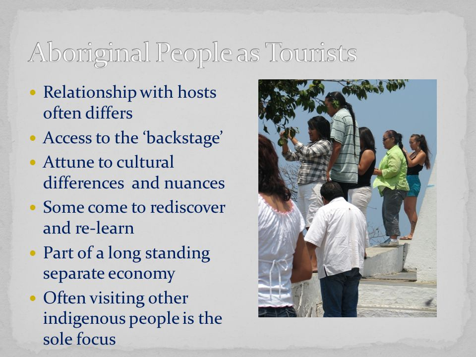 Relationship with hosts often differs Access to the 'backstage' Attune to cultural differences and nuances Some come to rediscover and re-learn Part of a long standing separate economy Often visiting other indigenous people is the sole focus