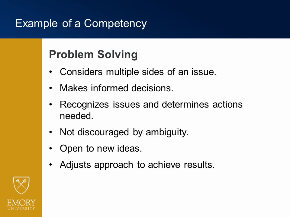 Example of a Competency Problem Solving Considers multiple sides of an issue. Makes informed decisions. Recognizes issues and determines actions neede