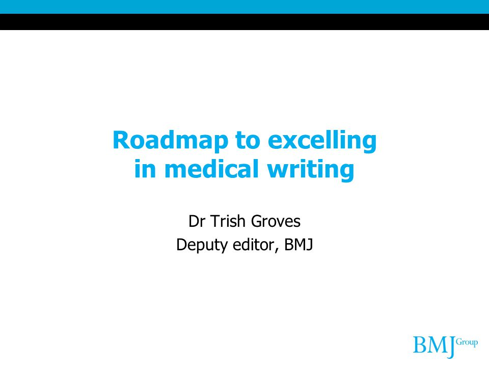 Roadmap to excelling in medical writing Dr Trish Groves Deputy editor, BMJ