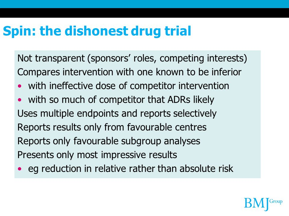 Spin: the dishonest drug trial Not transparent (sponsors' roles, competing interests) Compares intervention with one known to be inferior with ineffective dose of competitor intervention with so much of competitor that ADRs likely Uses multiple endpoints and reports selectively Reports results only from favourable centres Reports only favourable subgroup analyses Presents only most impressive results eg reduction in relative rather than absolute risk