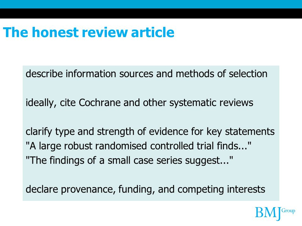 The honest review article describe information sources and methods of selection ideally, cite Cochrane and other systematic reviews clarify type and strength of evidence for key statements A large robust randomised controlled trial finds... The findings of a small case series suggest... declare provenance, funding, and competing interests
