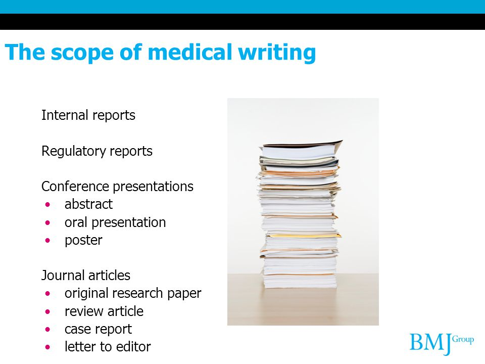 The scope of medical writing Internal reports Regulatory reports Conference presentations abstract oral presentation poster Journal articles original research paper review article case report letter to editor