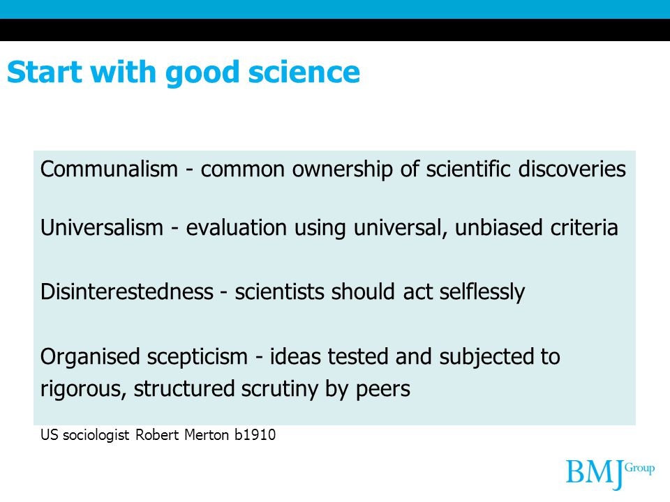 Start with good science Communalism - common ownership of scientific discoveries Universalism - evaluation using universal, unbiased criteria Disinterestedness - scientists should act selflessly Organised scepticism - ideas tested and subjected to rigorous, structured scrutiny by peers US sociologist Robert Merton b1910