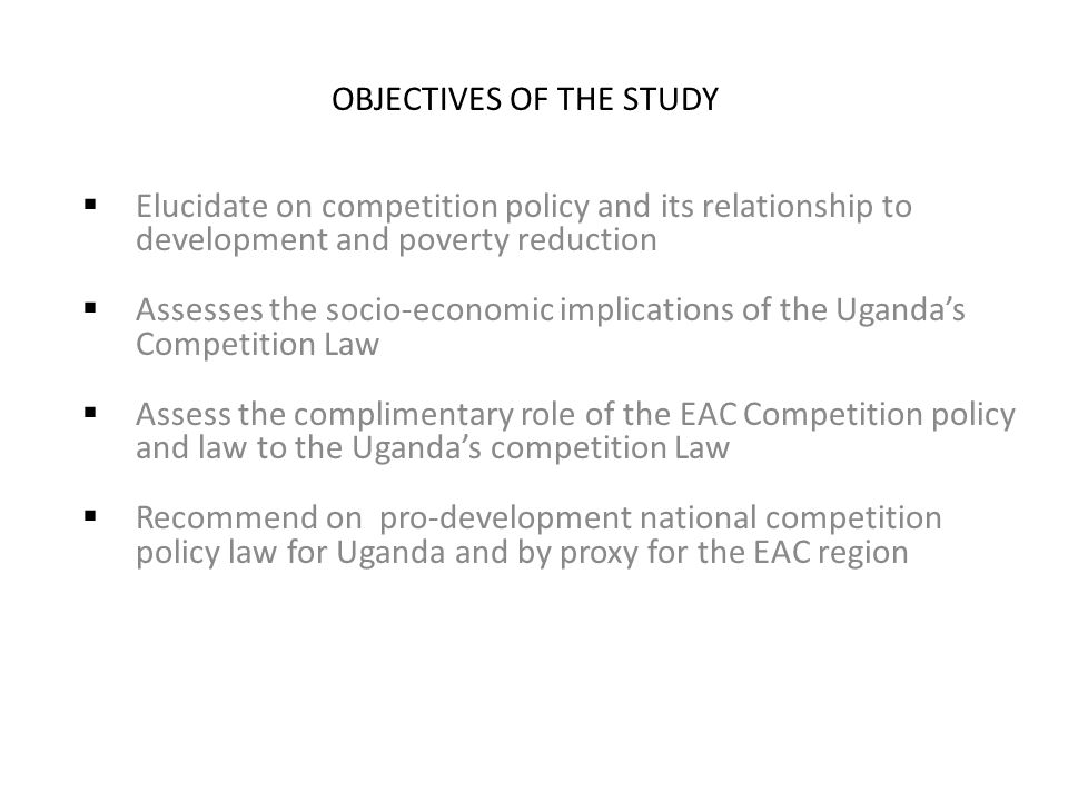 OBJECTIVES OF THE STUDY  Elucidate on competition policy and its relationship to development and poverty reduction  Assesses the socio-economic implications of the Uganda's Competition Law  Assess the complimentary role of the EAC Competition policy and law to the Uganda's competition Law  Recommend on pro-development national competition policy law for Uganda and by proxy for the EAC region