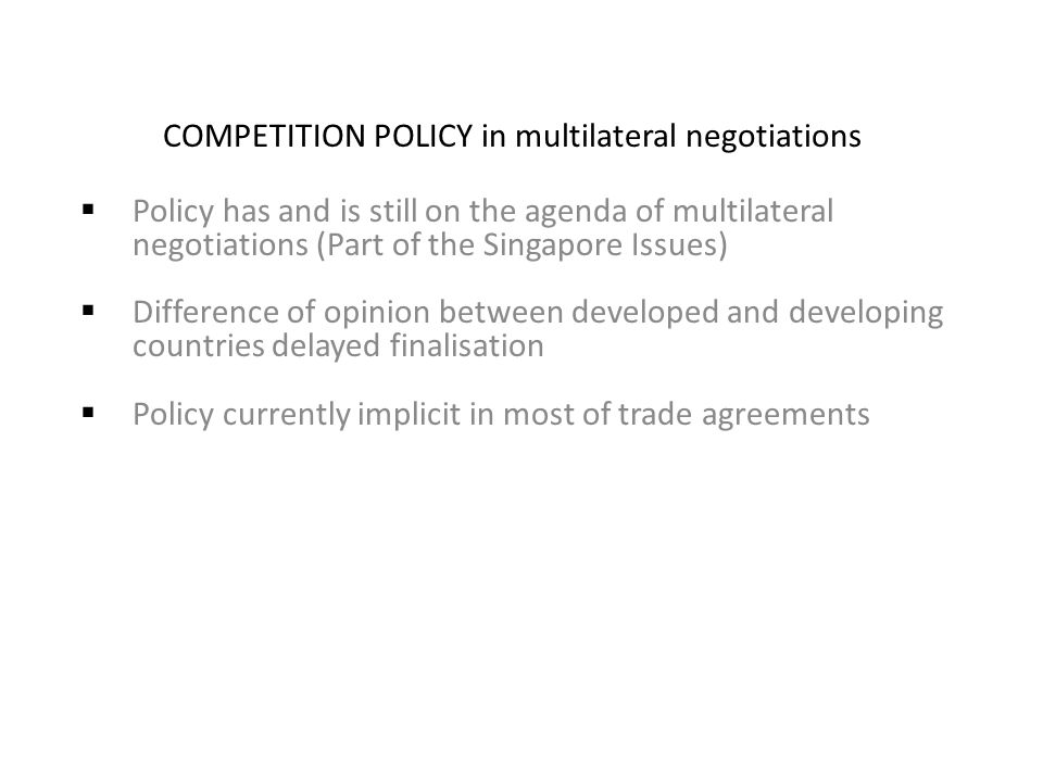 COMPETITION POLICY in multilateral negotiations  Policy has and is still on the agenda of multilateral negotiations (Part of the Singapore Issues)  Difference of opinion between developed and developing countries delayed finalisation  Policy currently implicit in most of trade agreements
