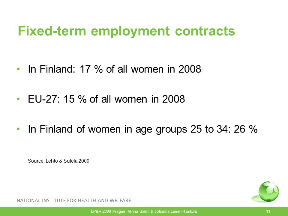Fixed-term employment contracts In Finland: 17 % of all women in 2008 EU-27: 15 % of all women in 2008 In Finland of women in age groups 25 to 34: 26 % Source: Lehto & Sutela 2009 LP&R 2009 Prague Minna Salmi & Johanna Lammi-Taskula11