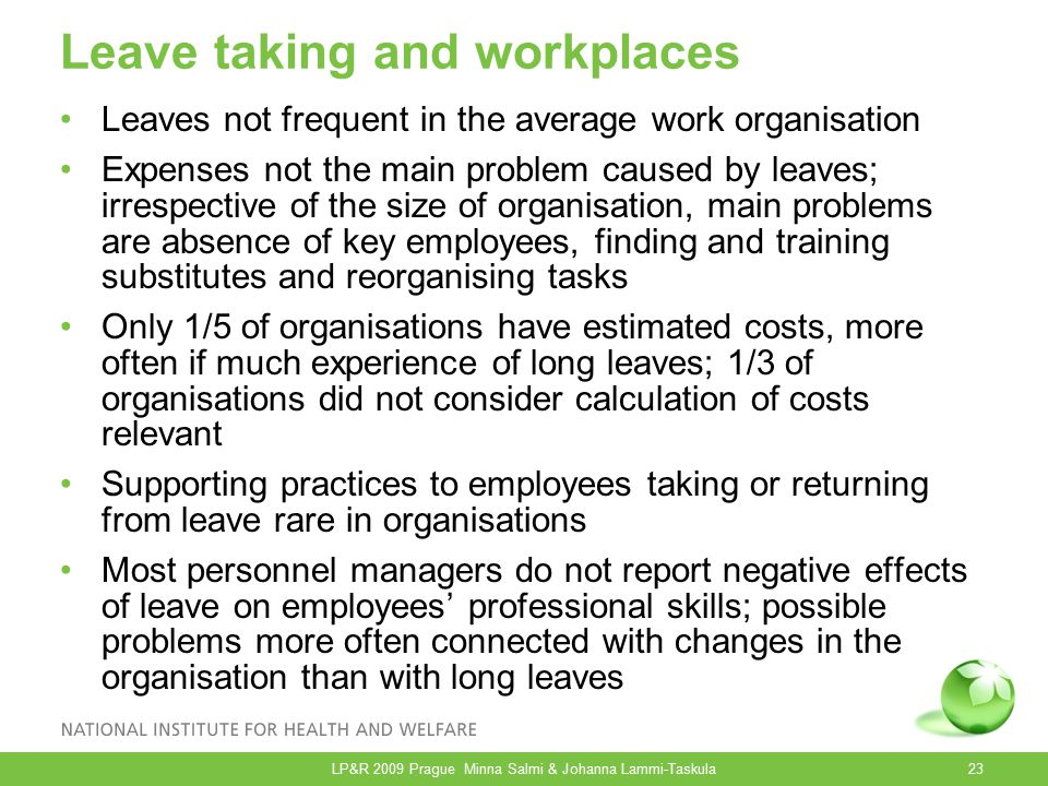Leave taking and workplaces Leaves not frequent in the average work organisation Expenses not the main problem caused by leaves; irrespective of the size of organisation, main problems are absence of key employees, finding and training substitutes and reorganising tasks Only 1/5 of organisations have estimated costs, more often if much experience of long leaves; 1/3 of organisations did not consider calculation of costs relevant Supporting practices to employees taking or returning from leave rare in organisations Most personnel managers do not report negative effects of leave on employees' professional skills; possible problems more often connected with changes in the organisation than with long leaves LP&R 2009 Prague Minna Salmi & Johanna Lammi-Taskula23