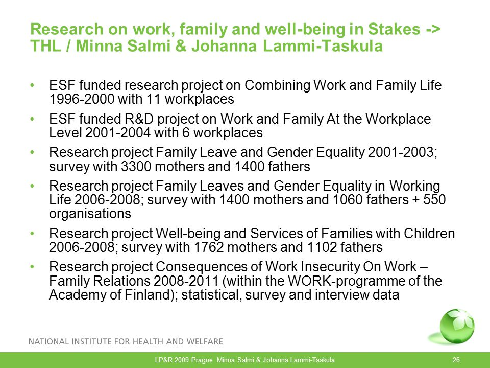 Research on work, family and well-being in Stakes -> THL / Minna Salmi & Johanna Lammi-Taskula ESF funded research project on Combining Work and Family Life 1996-2000 with 11 workplaces ESF funded R&D project on Work and Family At the Workplace Level 2001-2004 with 6 workplaces Research project Family Leave and Gender Equality 2001-2003; survey with 3300 mothers and 1400 fathers Research project Family Leaves and Gender Equality in Working Life 2006-2008; survey with 1400 mothers and 1060 fathers + 550 organisations Research project Well-being and Services of Families with Children 2006-2008; survey with 1762 mothers and 1102 fathers Research project Consequences of Work Insecurity On Work – Family Relations 2008-2011 (within the WORK-programme of the Academy of Finland); statistical, survey and interview data LP&R 2009 Prague Minna Salmi & Johanna Lammi-Taskula26