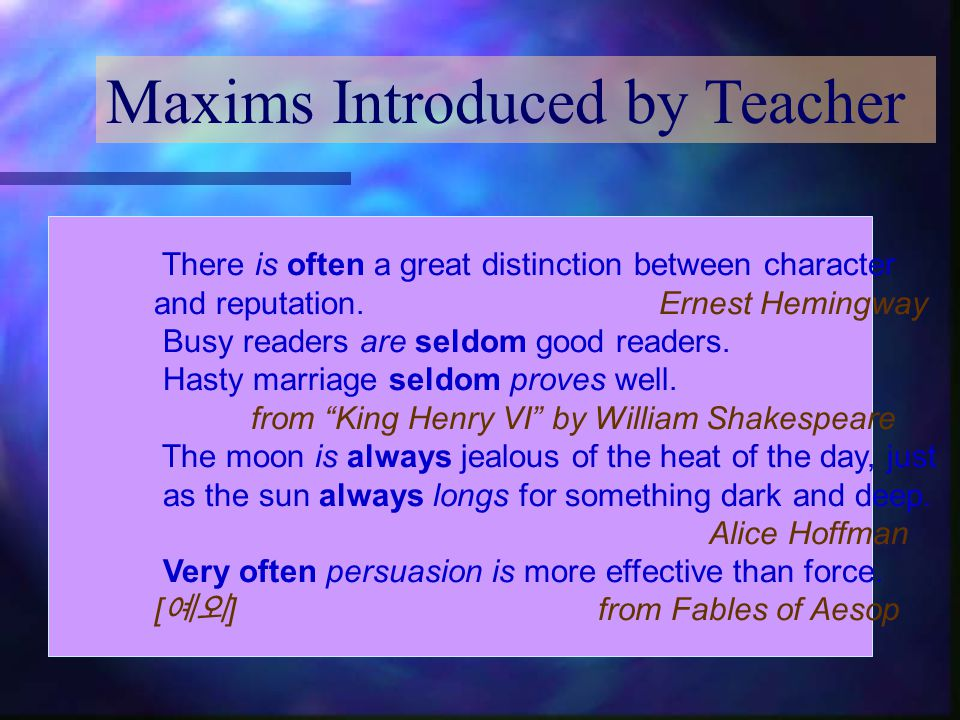 Maxims Introduced by Teacher There is often a great distinction between character and reputation. Ernest Hemingway Busy readers are seldom good reader