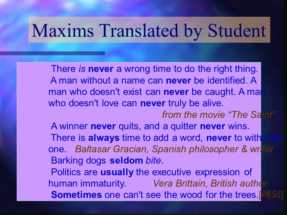 Maxims Translated by Student There is never a wrong time to do the right thing. A man without a name can never be identified. A man who doesn't exist