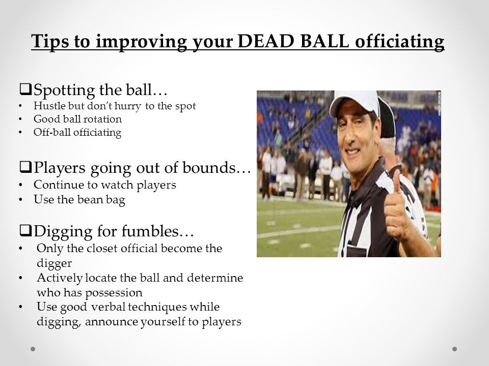 Tips to improving your DEAD BALL officiating  Spotting the ball… Hustle but don't hurry to the spot Good ball rotation Off-ball officiating  Players
