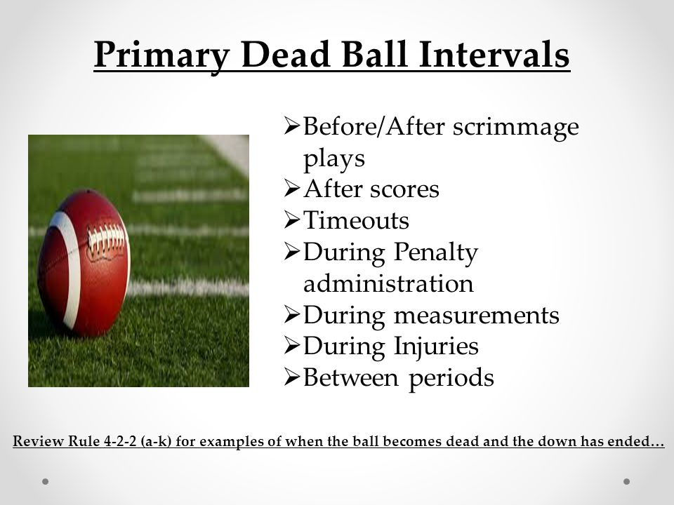 Primary Dead Ball Intervals  Before/After scrimmage plays  After scores  Timeouts  During Penalty administration  During measurements  During In