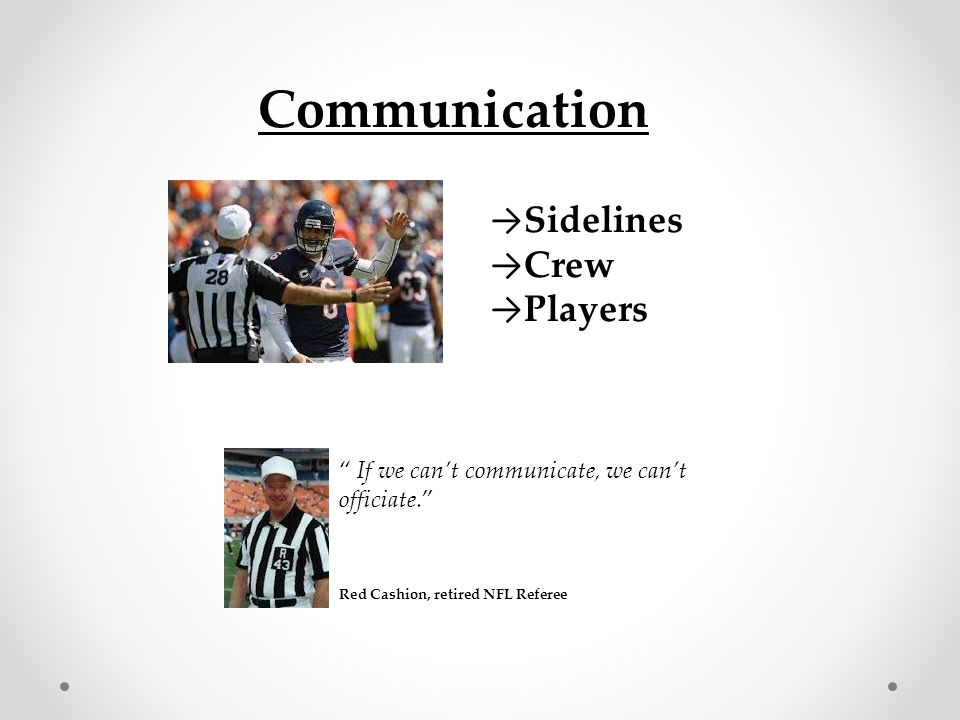 "Communication → Sidelines → Crew → Players "" If we can't communicate, we can't officiate."" Red Cashion, retired NFL Referee"