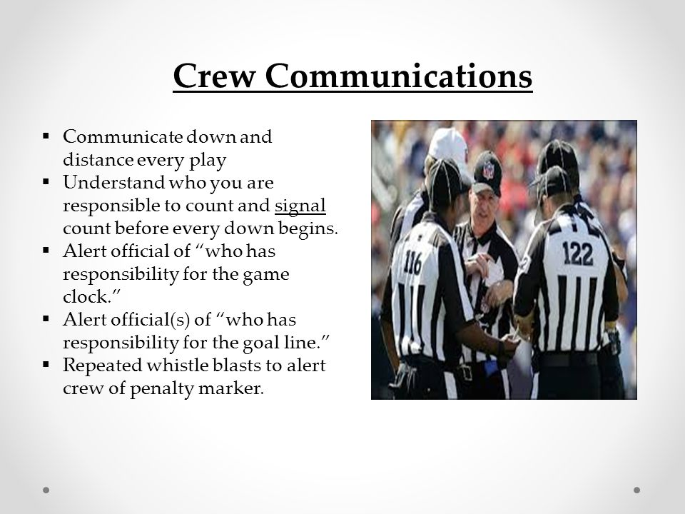 Player Communications  Talk to players as they un- pile  Compliment players… good tackle , good run , good sportsmanship  The Umpire relationship with players is critical for crew success during a game!