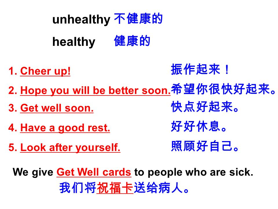 unhealthy healthy 不健康的 健康的 1. Cheer up! 2. Hope you will be better soon. 3. Get well soon. 4. Have a good rest. 5. Look after yourself. 振作起来! 希望你很快好起来