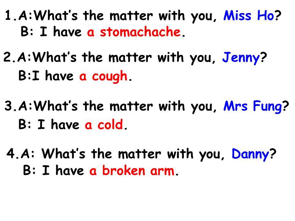 5.A: What's the matter with you, Mr Lam.B: I have a toothache.