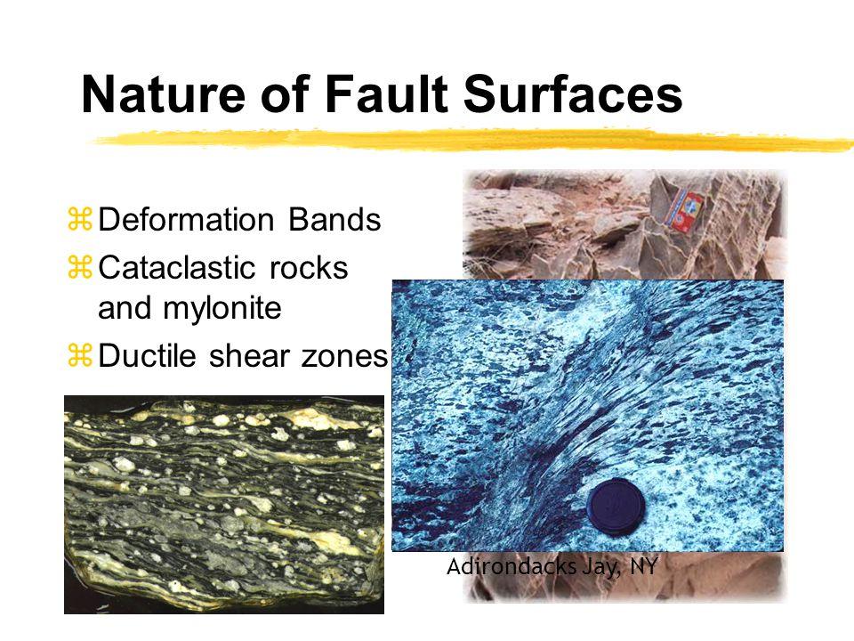 Nature of Fault Surfaces zDeformation Bands zCataclastic rocks and mylonite zDuctile shear zones Adirondacks Jay, NY