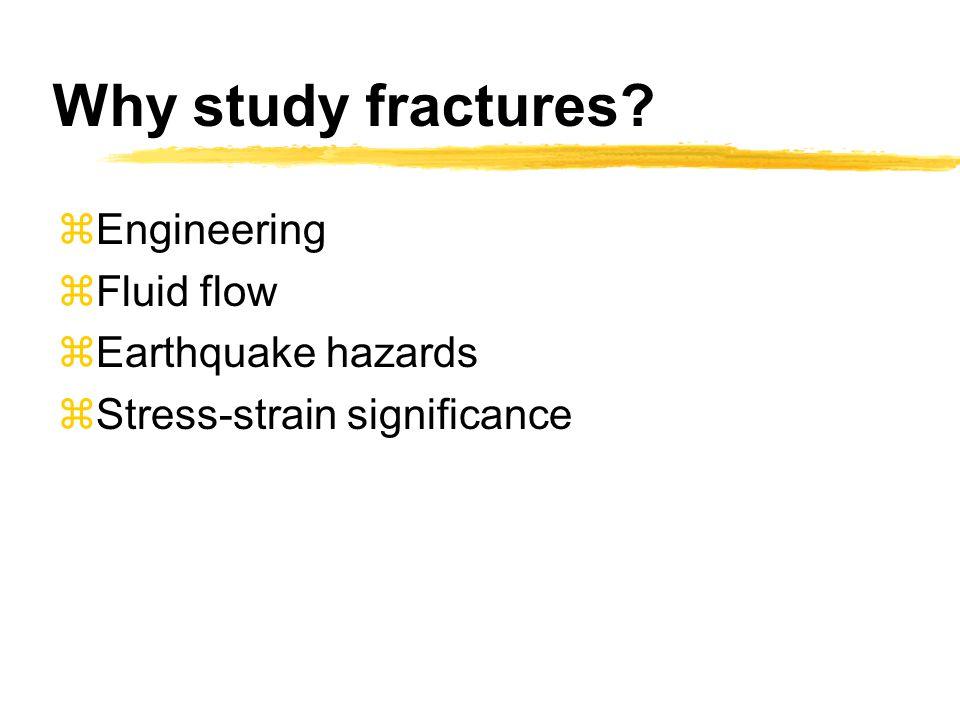 Why study fractures? zEngineering zFluid flow zEarthquake hazards zStress-strain significance