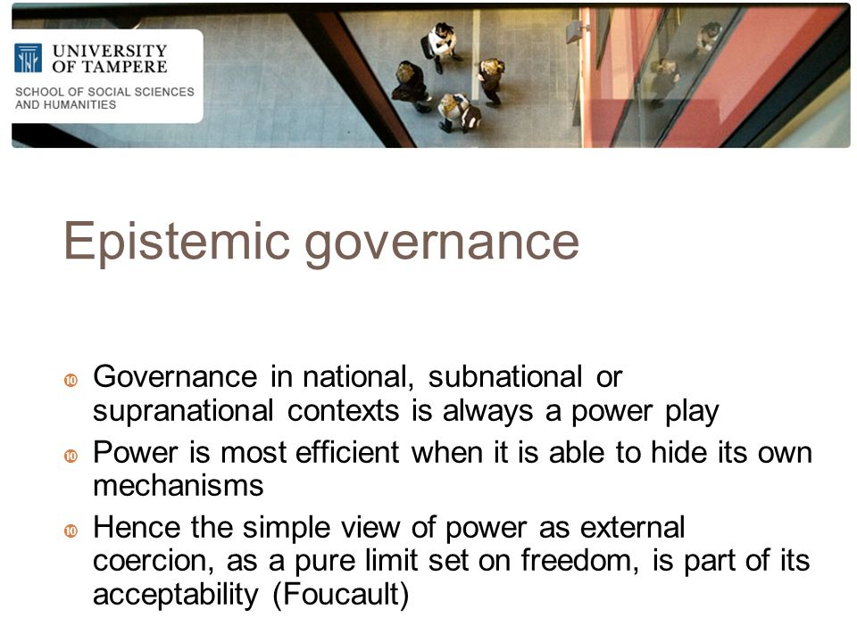 Epistemic governance  Governance in national, subnational or supranational contexts is always a power play  Power is most efficient when it is able to hide its own mechanisms  Hence the simple view of power as external coercion, as a pure limit set on freedom, is part of its acceptability (Foucault)