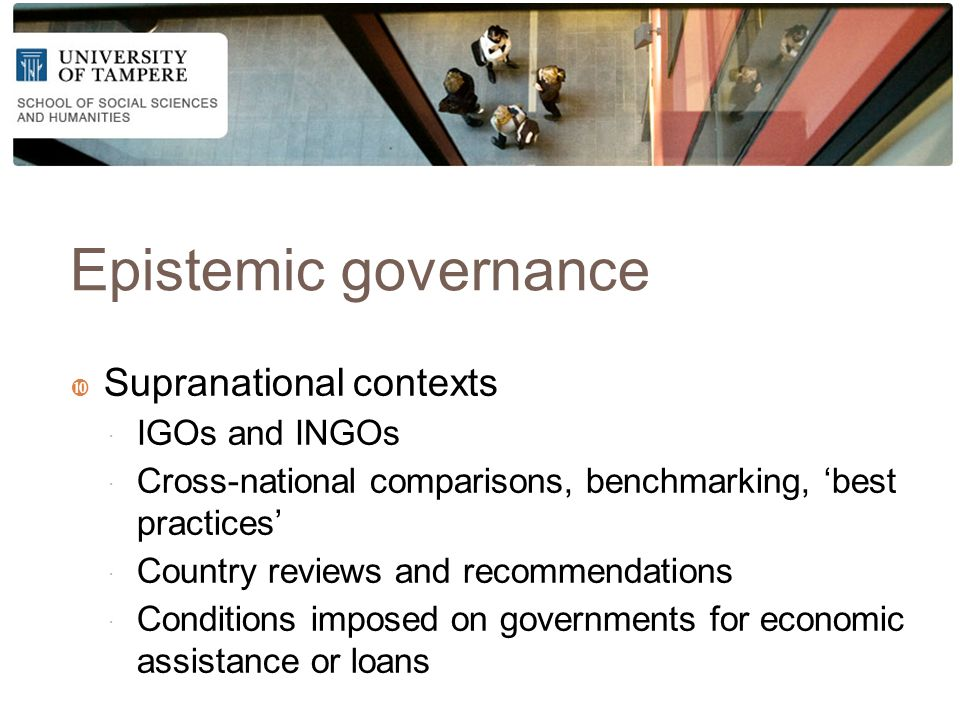 Epistemic governance  Supranational contexts  IGOs and INGOs  Cross-national comparisons, benchmarking, 'best practices'  Country reviews and recommendations  Conditions imposed on governments for economic assistance or loans