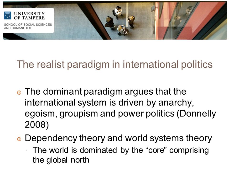 The realist paradigm in international politics  The dominant paradigm argues that the international system is driven by anarchy, egoism, groupism and power politics (Donnelly 2008)  Dependency theory and world systems theory  The world is dominated by the core comprising the global north