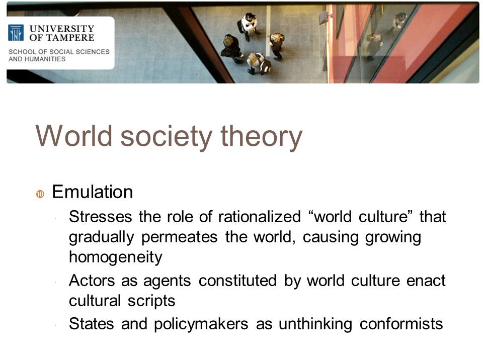 World society theory  Emulation  Stresses the role of rationalized world culture that gradually permeates the world, causing growing homogeneity  Actors as agents constituted by world culture enact cultural scripts  States and policymakers as unthinking conformists