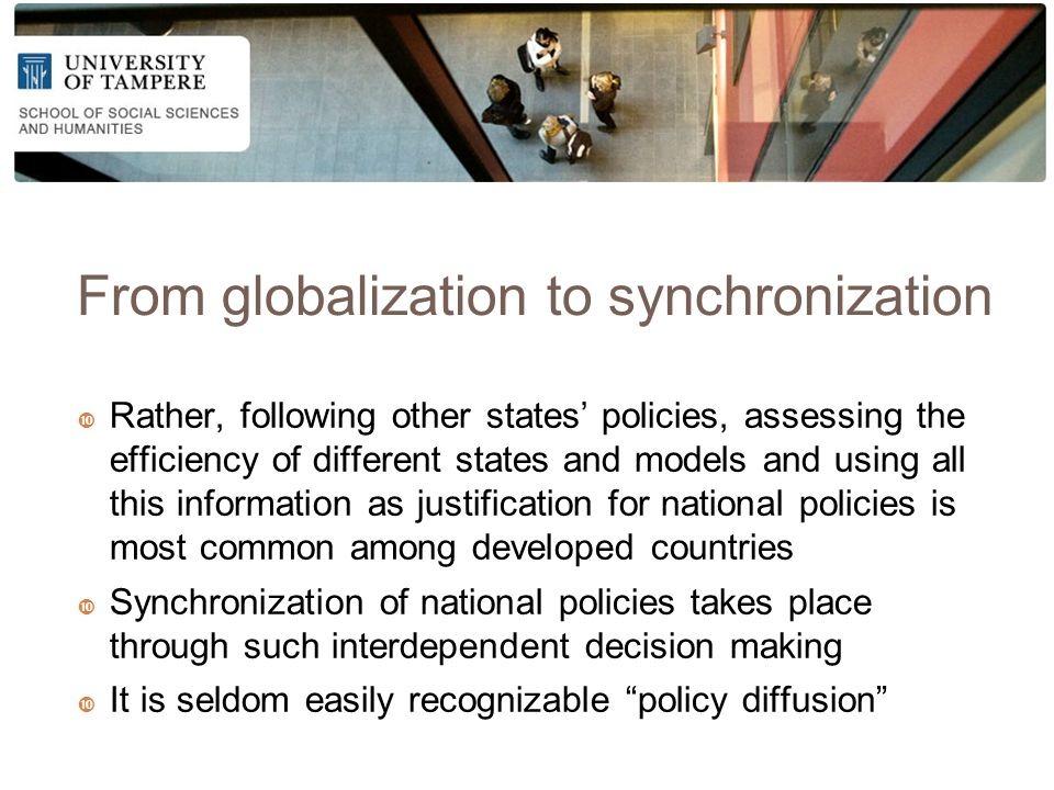 From globalization to synchronization  Rather, following other states' policies, assessing the efficiency of different states and models and using all this information as justification for national policies is most common among developed countries  Synchronization of national policies takes place through such interdependent decision making  It is seldom easily recognizable policy diffusion