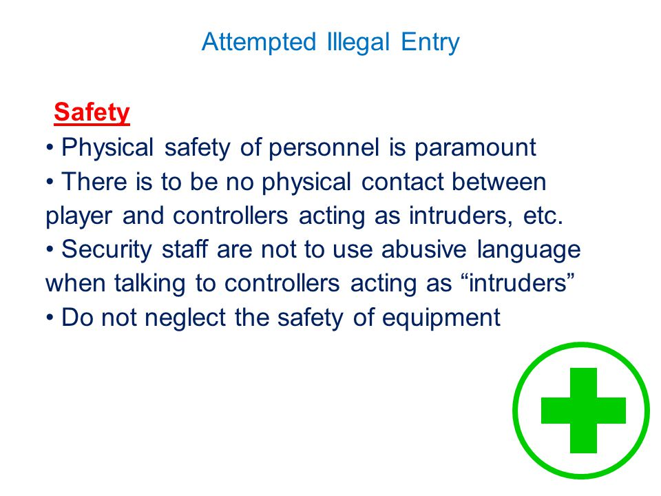 Attempted Illegal Entry Safety Physical safety of personnel is paramount There is to be no physical contact between player and controllers acting as intruders, etc.