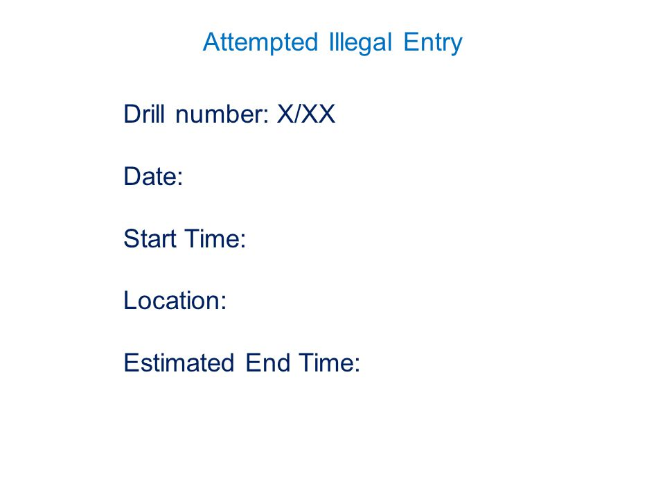 Attempted Illegal Entry Drill number: X/XX Date: Start Time: Location: Estimated End Time: