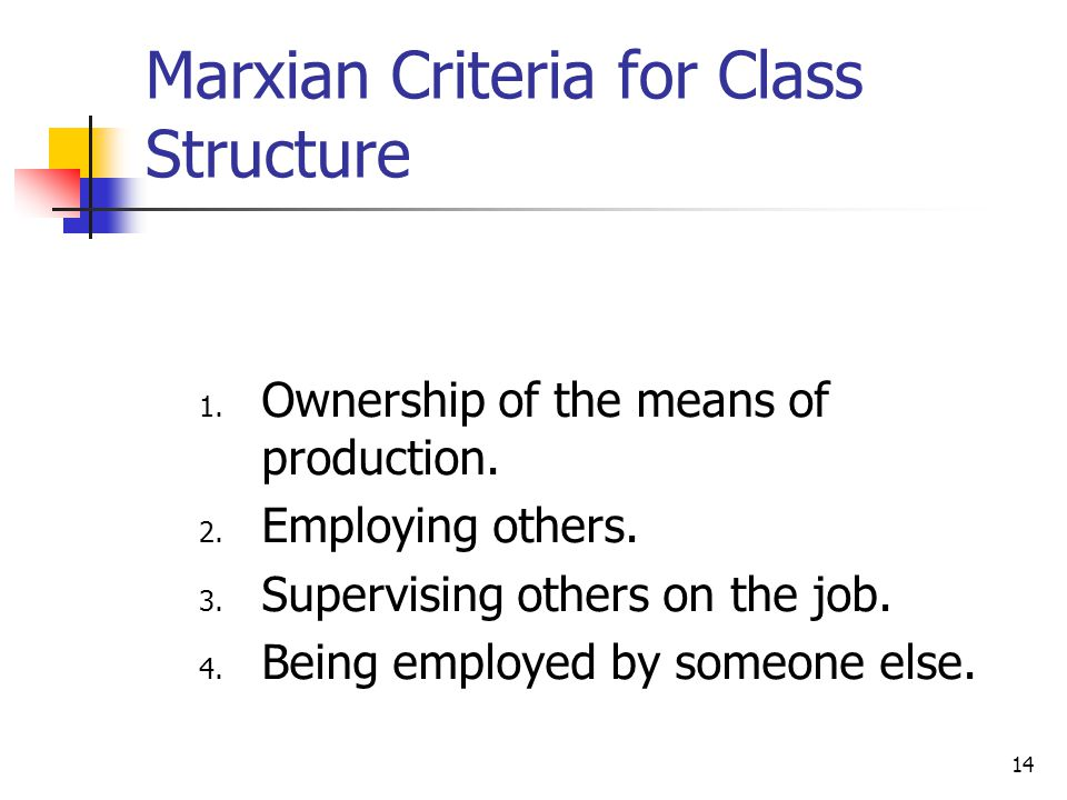 14 Marxian Criteria for Class Structure 1. Ownership of the means of production. 2. Employing others. 3. Supervising others on the job. 4. Being emplo