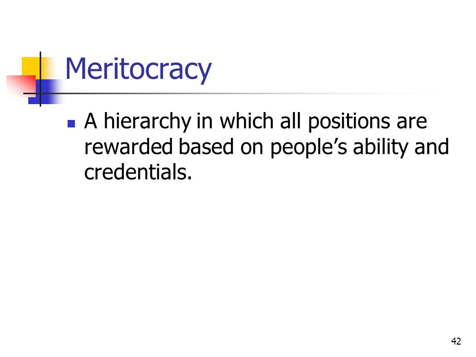 42 Meritocracy A hierarchy in which all positions are rewarded based on people's ability and credentials.